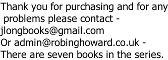 Thank you for purchasing and for any  problems please contact -  jlongbooks@gmail.com Or admin@robinghoward.co.uk -  There are seven books in the series.