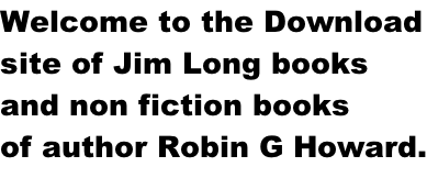 Welcome to the Download site of Jim Long books and non fiction books of author Robin G Howard.