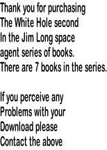Thank you for purchasing The White Hole second In the Jim Long space  agent series of books. There are 7 books in the series.  If you perceive any Problems with your Download please Contact the above