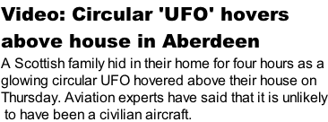 Video: Circular 'UFO' hovers  above house in Aberdeen A Scottish family hid in their home for four hours as a  glowing circular UFO hovered above their house on  Thursday. Aviation experts have said that it is unlikely  to have been a civilian aircraft.