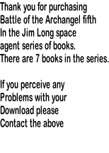 Thank you for purchasing Battle of the Archangel fifth In the Jim Long space  agent series of books. There are 7 books in the series.  If you perceive any Problems with your Download please Contact the above