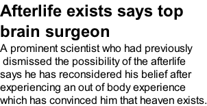 Afterlife exists says top brain surgeon A prominent scientist who had previously  dismissed the possibility of the afterlife  says he has reconsidered his belief after  experiencing an out of body experience which has convinced him that heaven exists.